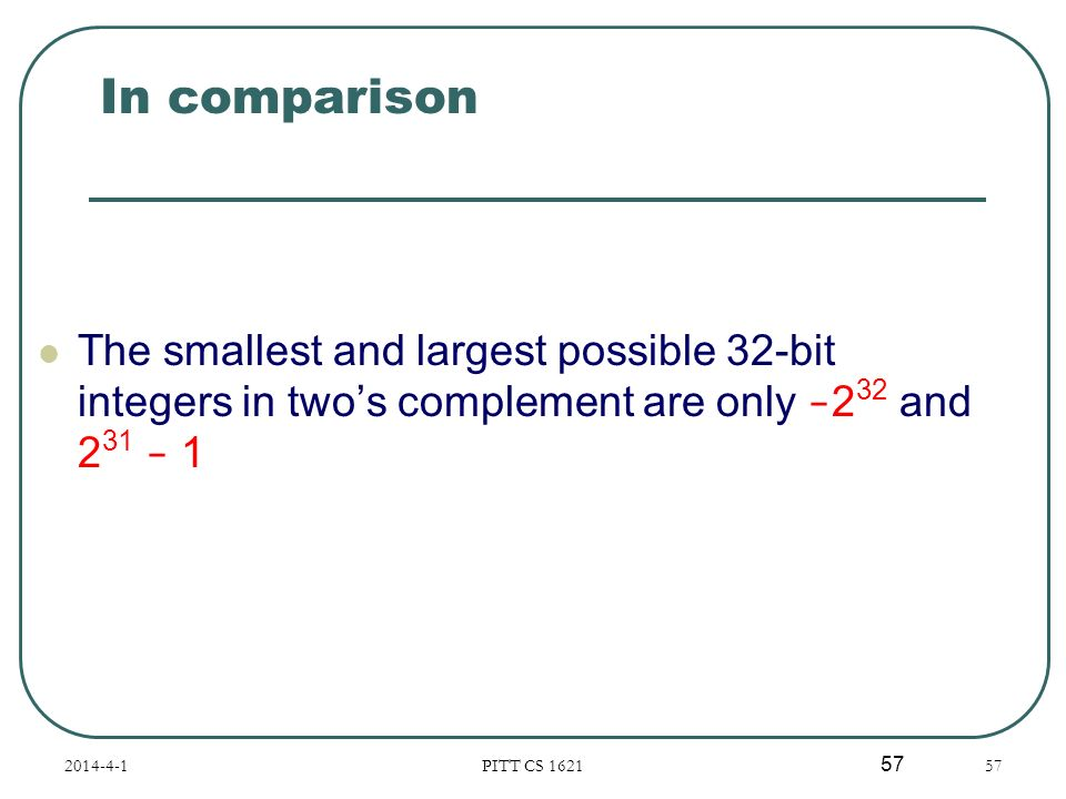 In comparison The smallest and largest possible 32-bit integers in two's complement are only -232 and