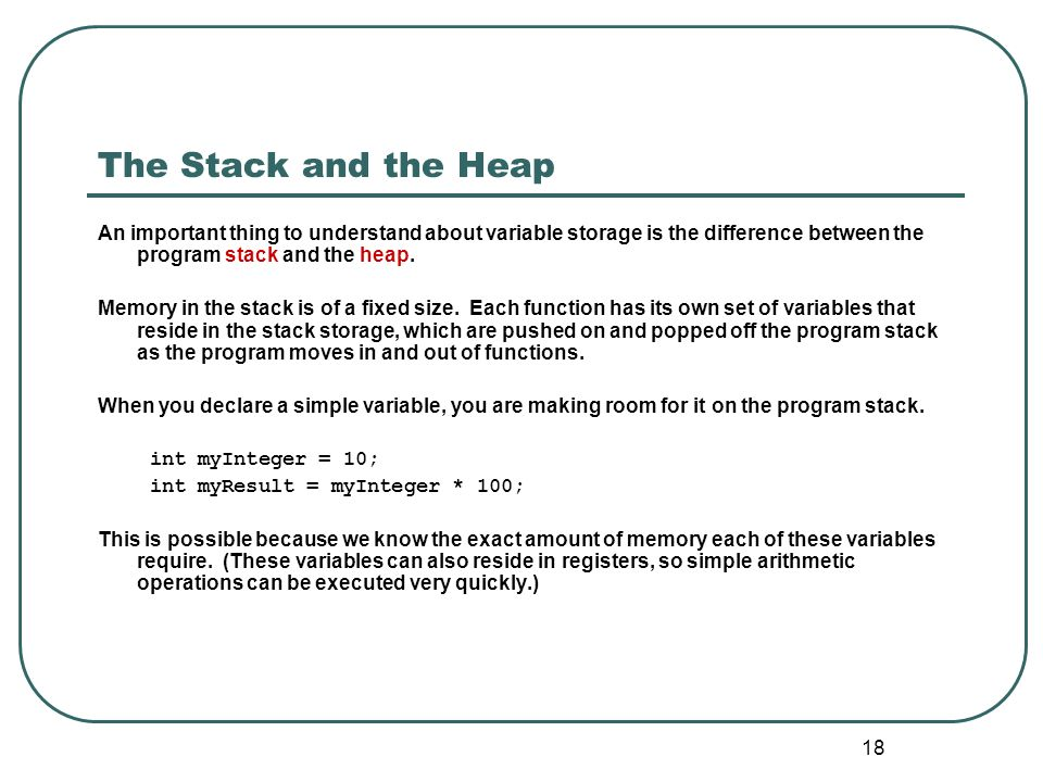 The Stack and the Heap An important thing to understand about variable storage is the difference between the program stack and the heap.