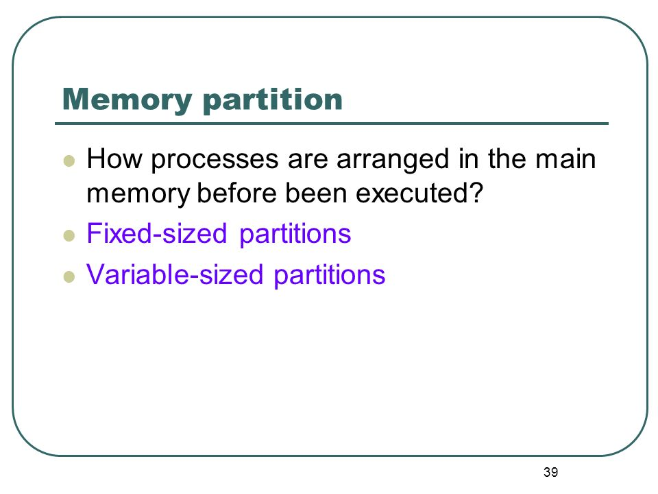 Memory partition How processes are arranged in the main memory before been executed Fixed-sized partitions.