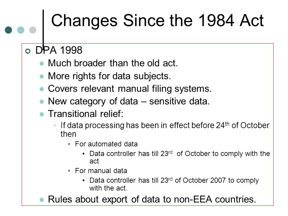 Changes Since the 1984 Act DPA 1998 Much broader than the old act.