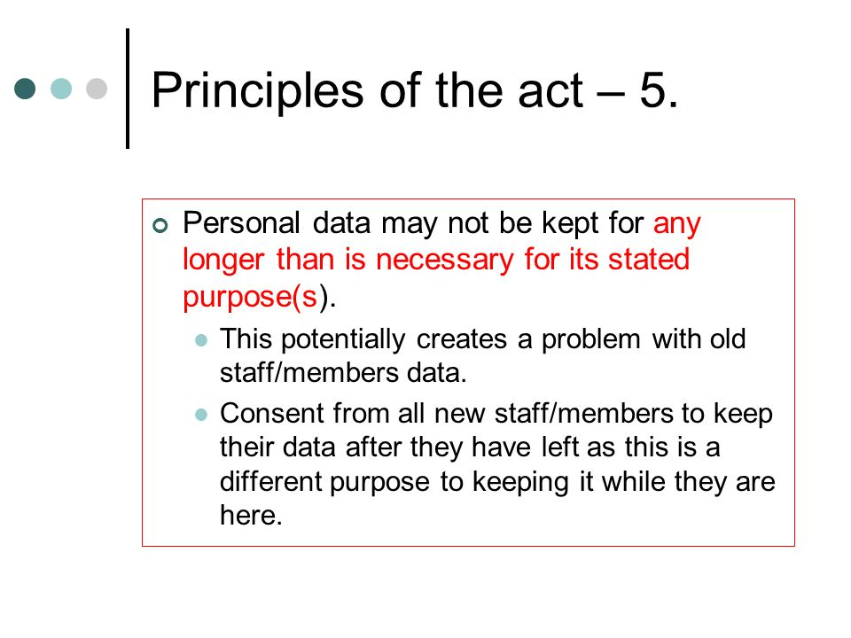 Principles of the act – 5. Personal data may not be kept for any longer than is necessary for its stated purpose(s).