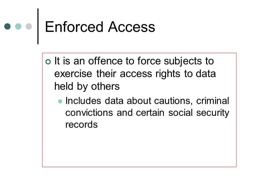 Enforced Access It is an offence to force subjects to exercise their access rights to data held by others.