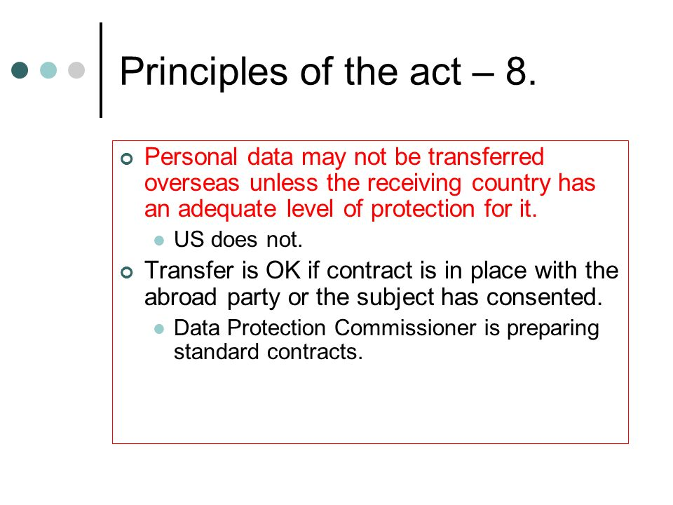Principles of the act – 8. Personal data may not be transferred overseas unless the receiving country has an adequate level of protection for it.