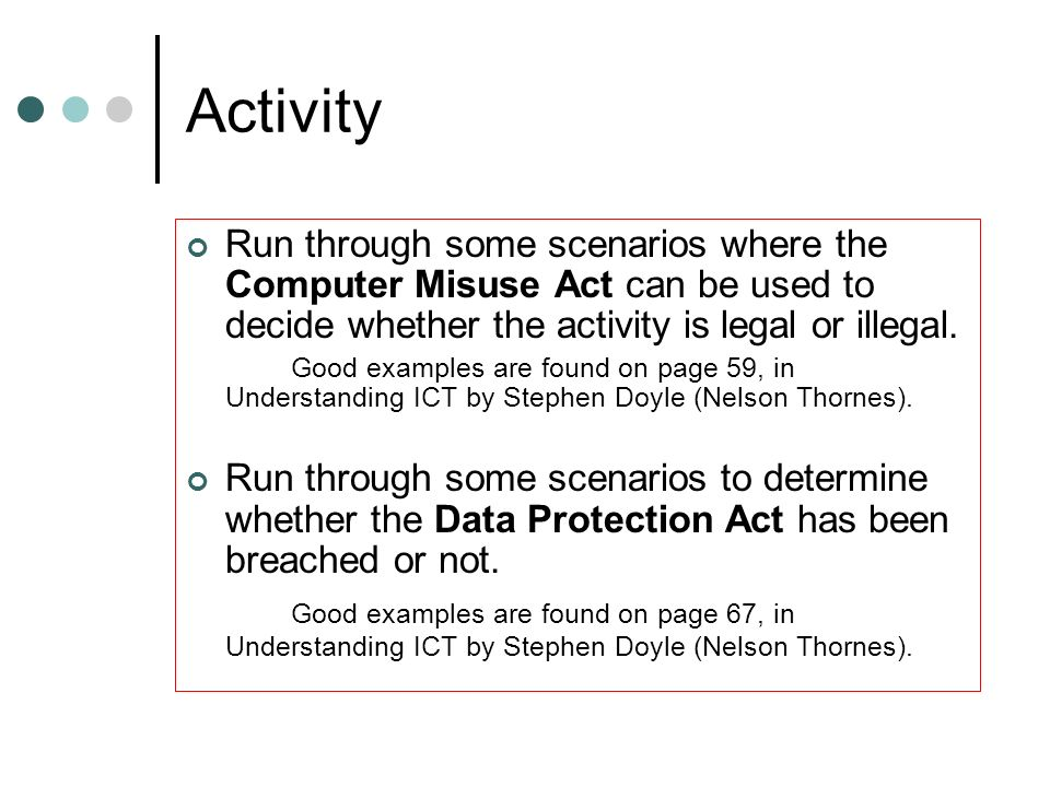 Activity Run through some scenarios where the Computer Misuse Act can be used to decide whether the activity is legal or illegal.
