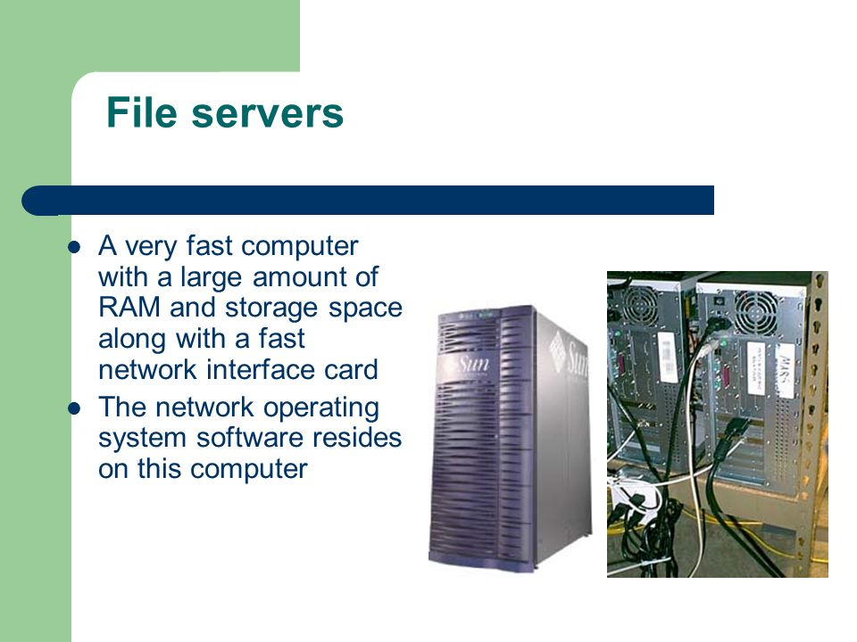 File servers A very fast computer with a large amount of RAM and storage space along with a fast network interface card.