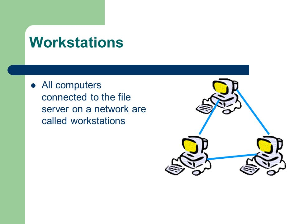 Workstations All computers connected to the file server on a network are called workstations