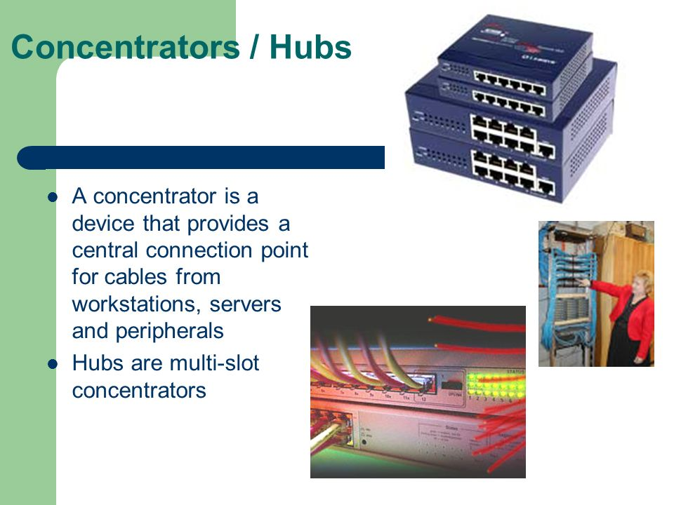 Concentrators / Hubs A concentrator is a device that provides a central connection point for cables from workstations, servers and peripherals.