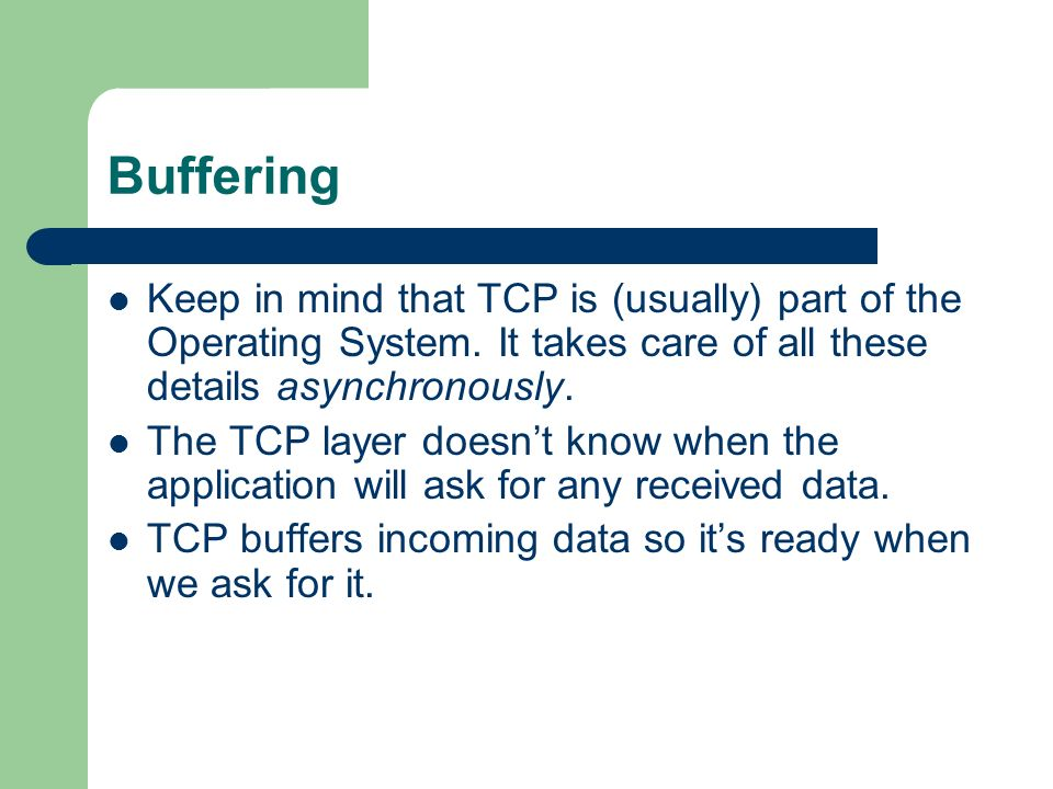 Buffering Keep in mind that TCP is (usually) part of the Operating System. It takes care of all these details asynchronously.