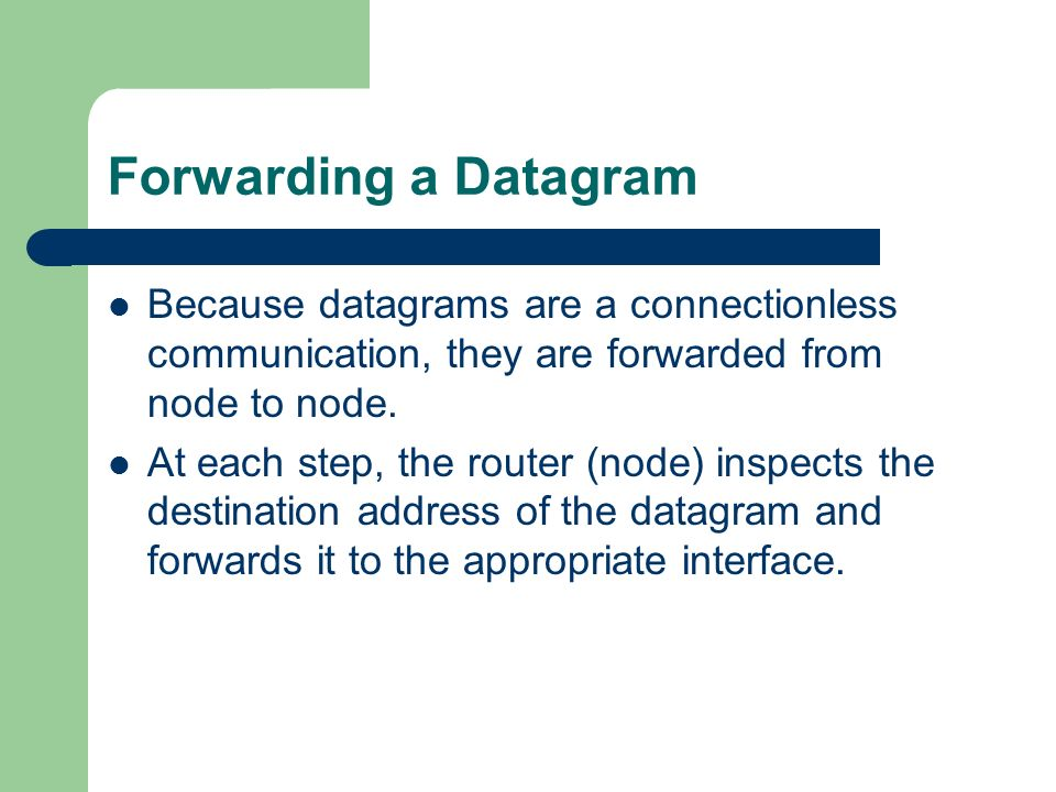 Forwarding a Datagram Because datagrams are a connectionless communication, they are forwarded from node to node.
