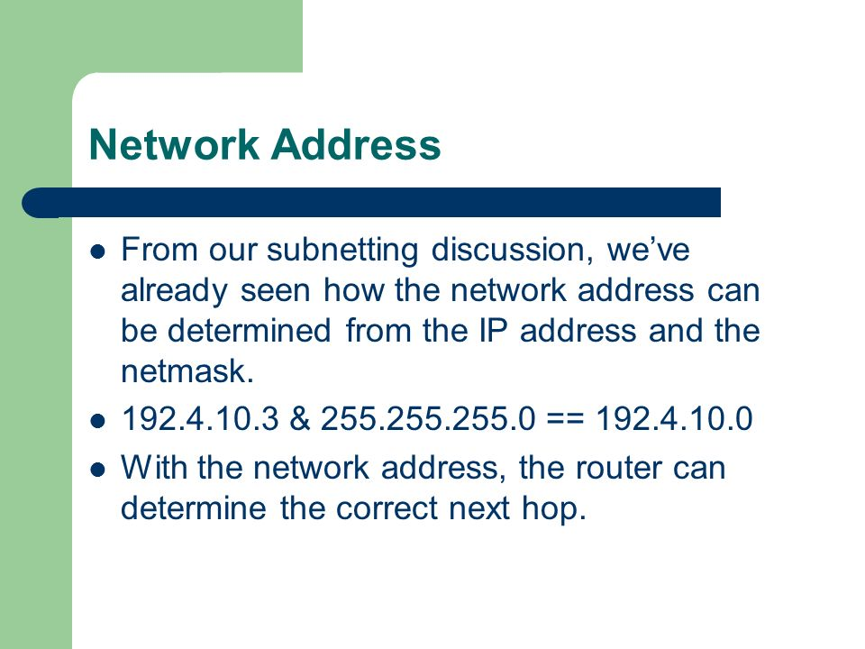 Network Address From our subnetting discussion, we've already seen how the network address can be determined from the IP address and the netmask.
