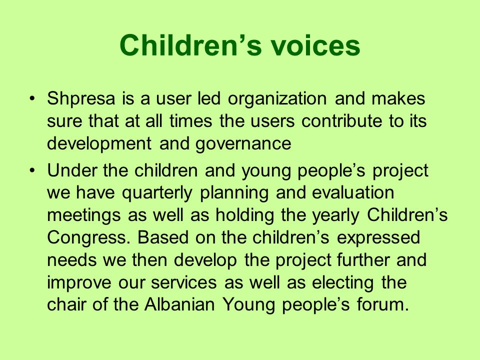 Children's voices Shpresa is a user led organization and makes sure that at all times the users contribute to its development and governance.