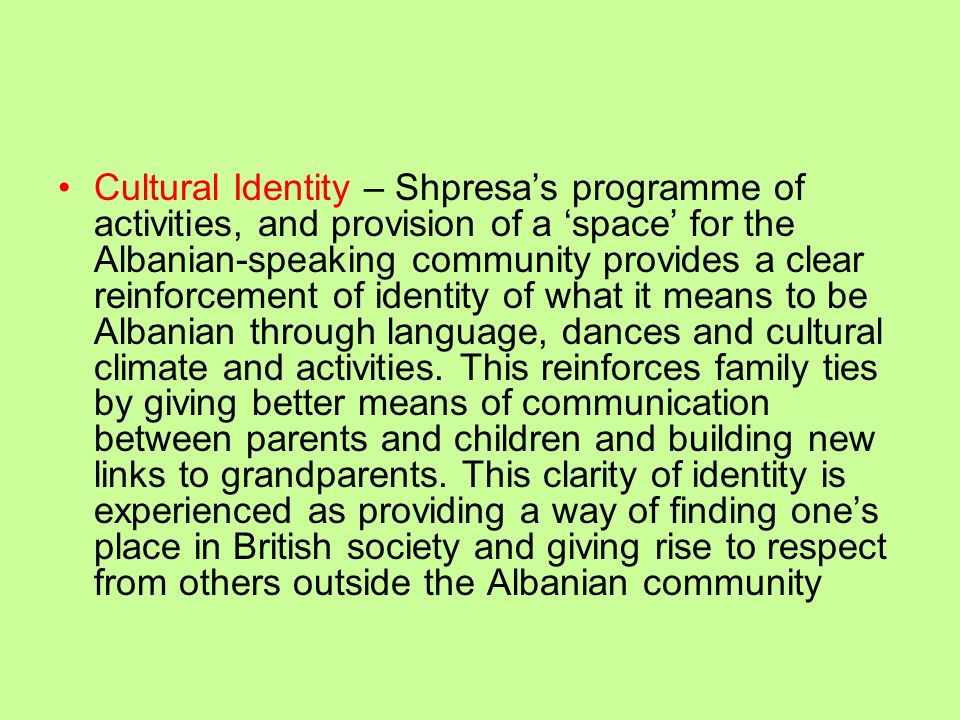 Cultural Identity – Shpresa's programme of activities, and provision of a 'space' for the Albanian-speaking community provides a clear reinforcement of identity of what it means to be Albanian through language, dances and cultural climate and activities.