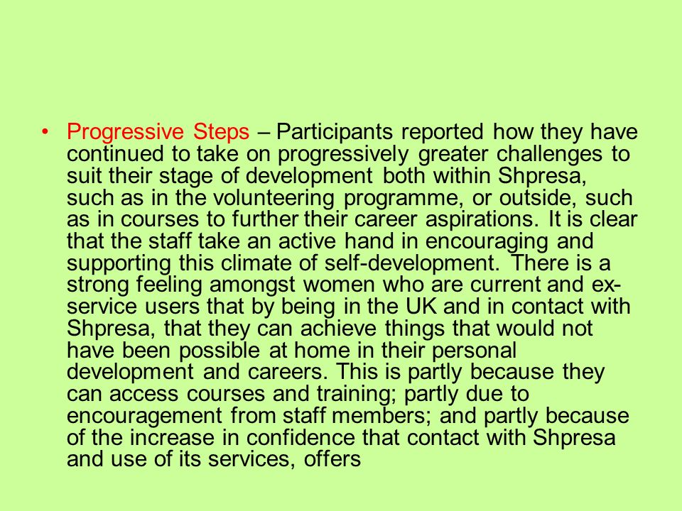 Progressive Steps – Participants reported how they have continued to take on progressively greater challenges to suit their stage of development both within Shpresa, such as in the volunteering programme, or outside, such as in courses to further their career aspirations.