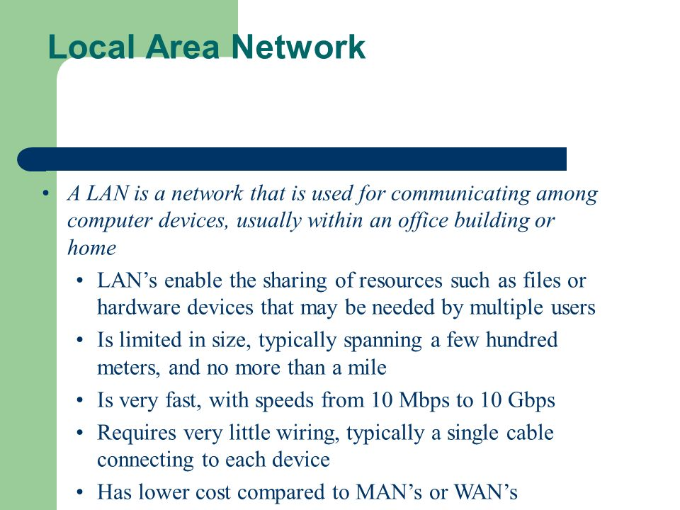 Local Area Network A LAN is a network that is used for communicating among computer devices, usually within an office building or home.