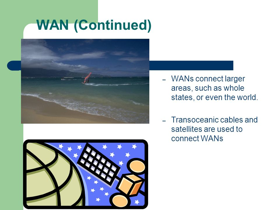 WAN (Continued) WANs connect larger areas, such as whole states, or even the world.
