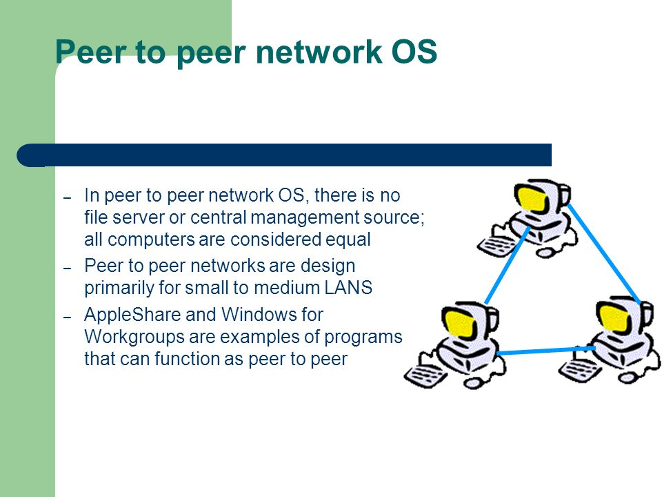 Peer to peer network OS In peer to peer network OS, there is no file server or central management source; all computers are considered equal.