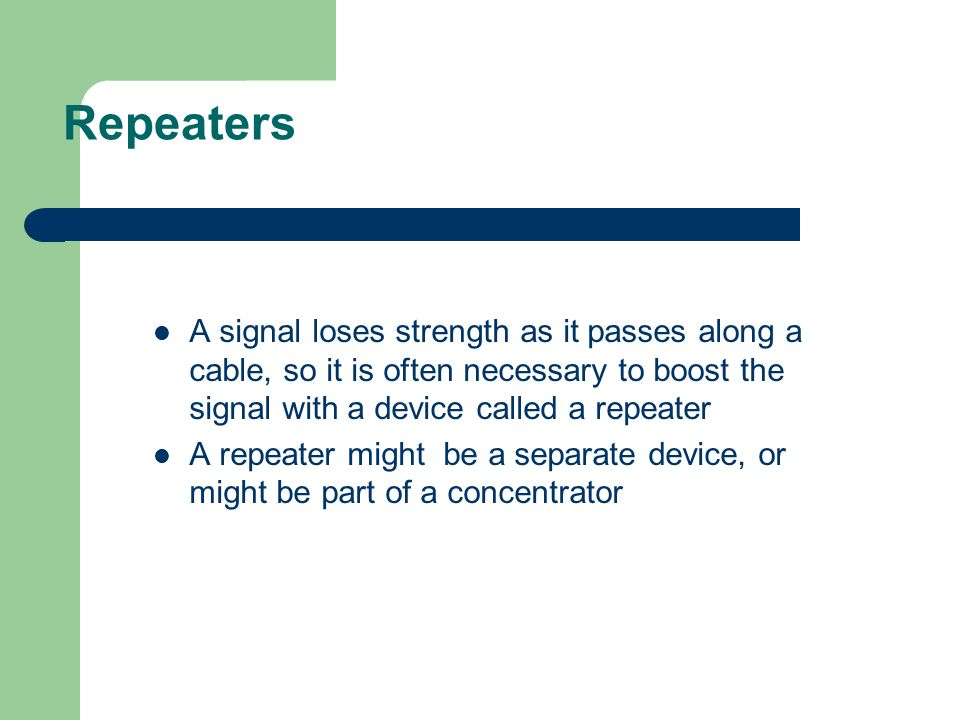 Repeaters A signal loses strength as it passes along a cable, so it is often necessary to boost the signal with a device called a repeater.