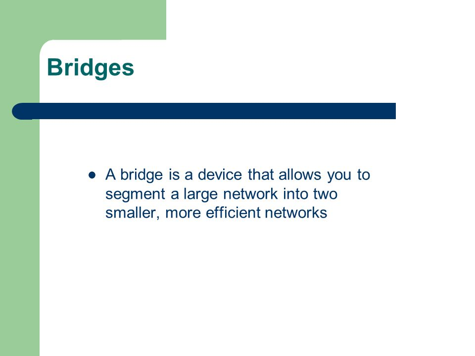 Bridges A bridge is a device that allows you to segment a large network into two smaller, more efficient networks.