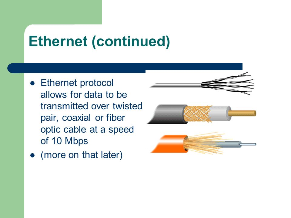 Ethernet (continued) Ethernet protocol allows for data to be transmitted over twisted pair, coaxial or fiber optic cable at a speed of 10 Mbps.