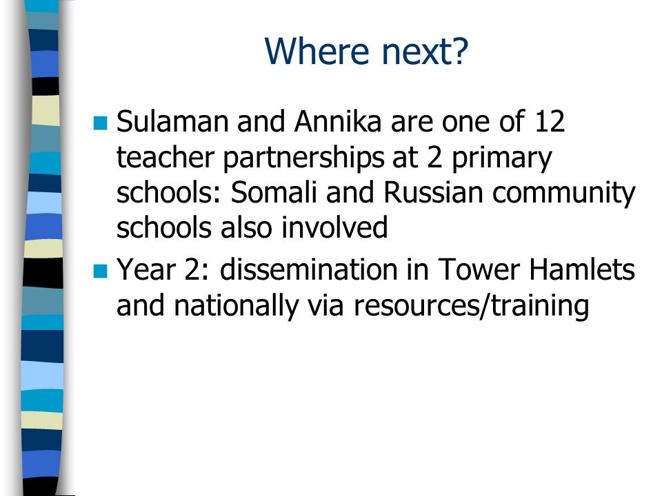 Where next Sulaman and Annika are one of 12 teacher partnerships at 2 primary schools: Somali and Russian community schools also involved.