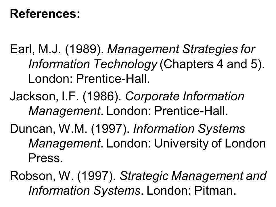 References: Earl, M.J. (1989). Management Strategies for Information Technology (Chapters 4 and 5). London: Prentice-Hall.