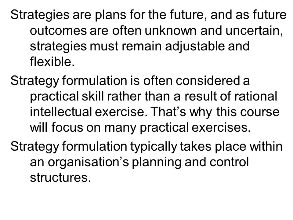 Strategies are plans for the future, and as future outcomes are often unknown and uncertain, strategies must remain adjustable and flexible.