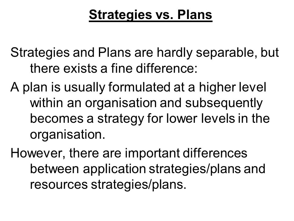Strategies vs. Plans Strategies and Plans are hardly separable, but there exists a fine difference: