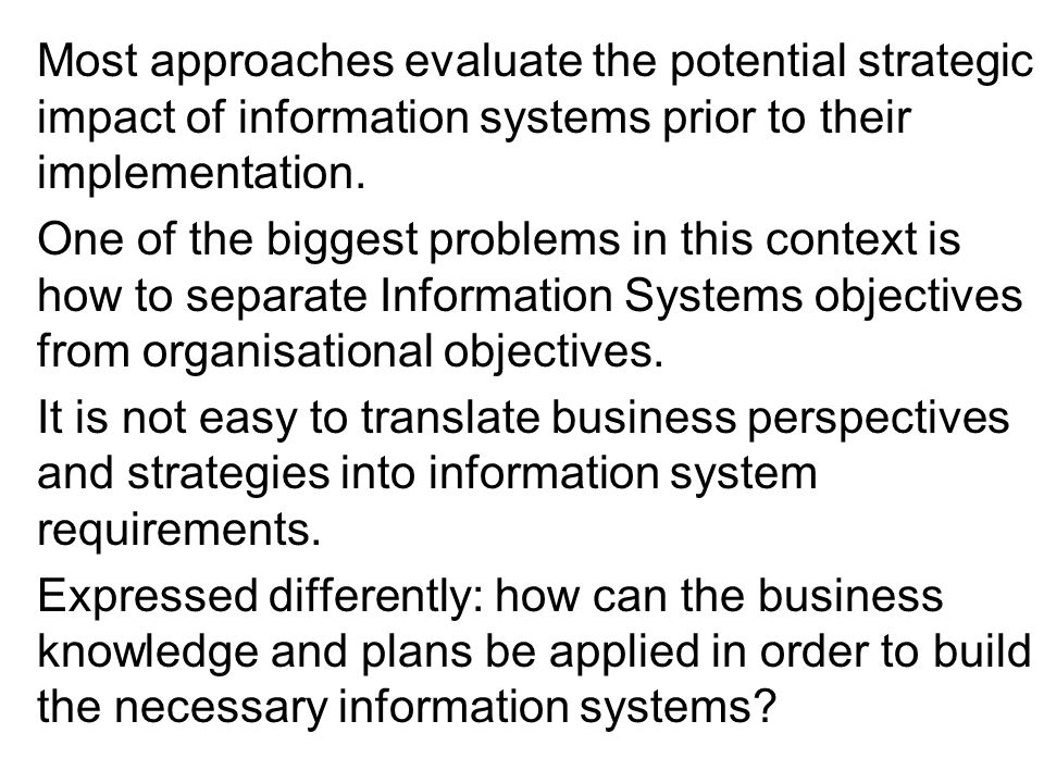 Most approaches evaluate the potential strategic impact of information systems prior to their implementation.