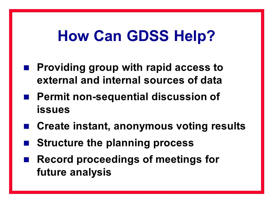 How Can GDSS Help Providing group with rapid access to external and internal sources of data. Permit non-sequential discussion of issues.