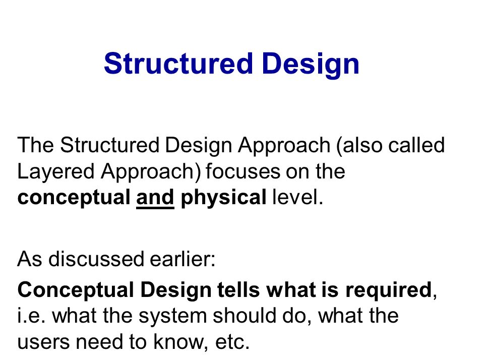 Structured Design The Structured Design Approach (also called Layered Approach) focuses on the conceptual and physical level.