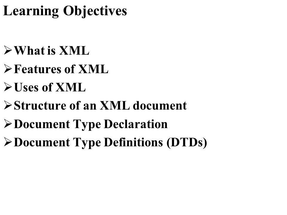 Learning Objectives What is XML Features of XML Uses of XML