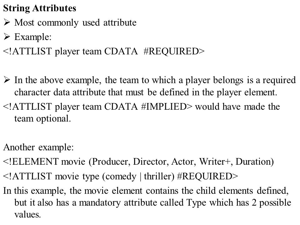 String Attributes Most commonly used attribute. Example: <!ATTLIST player team CDATA #REQUIRED>