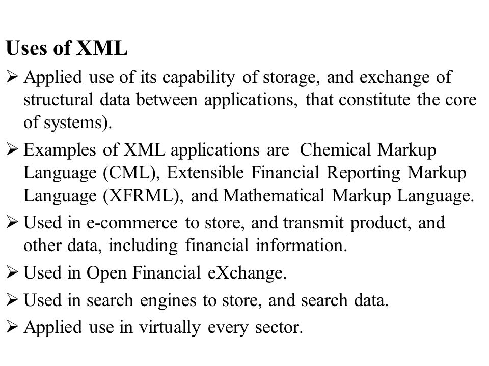 Uses of XML Applied use of its capability of storage, and exchange of structural data between applications, that constitute the core of systems).