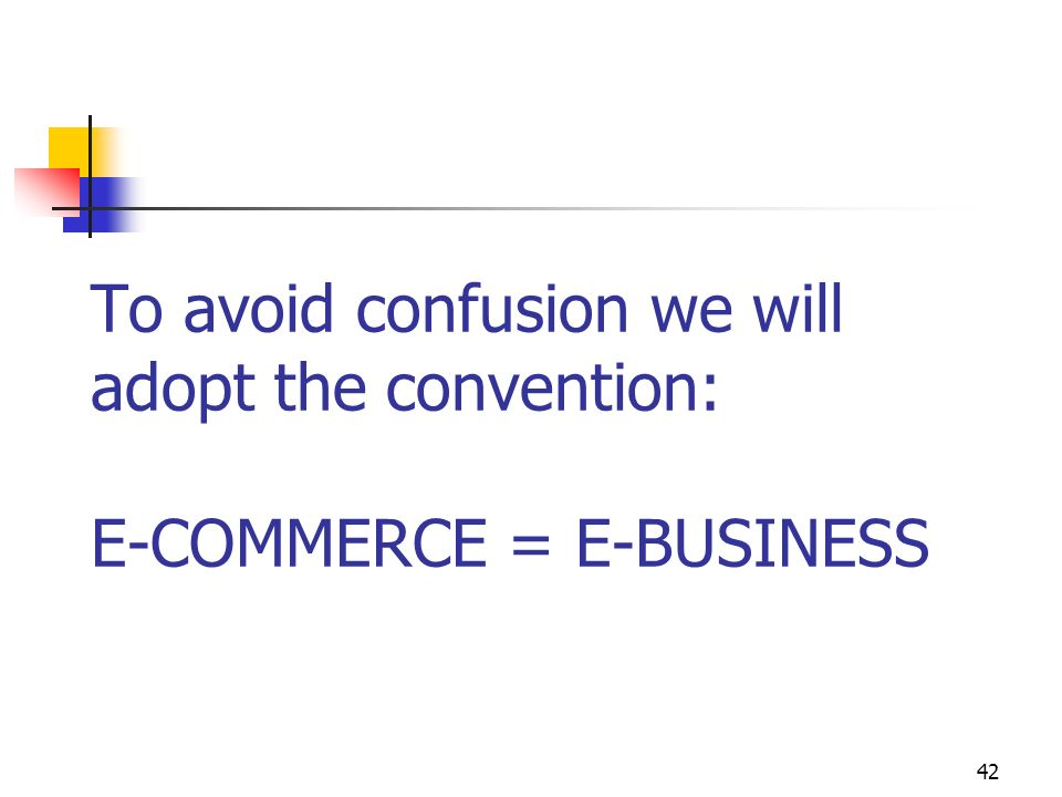 To avoid confusion we will adopt the convention: E-COMMERCE = E-BUSINESS