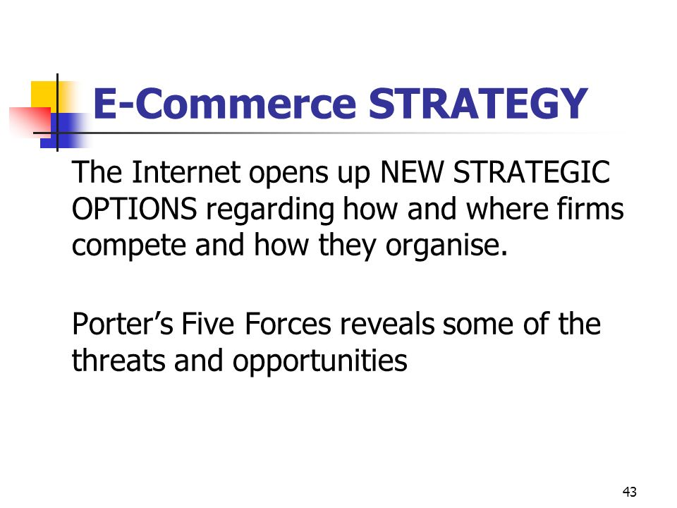 E-Commerce STRATEGY The Internet opens up NEW STRATEGIC OPTIONS regarding how and where firms compete and how they organise.