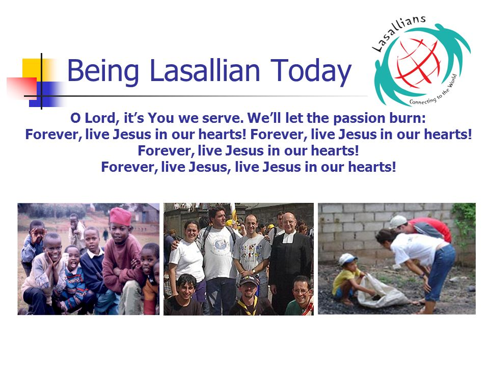 Being Lasallian Today O Lord, it's You we serve. We'll let the passion burn: Forever, live Jesus in our hearts! Forever, live Jesus in our hearts!