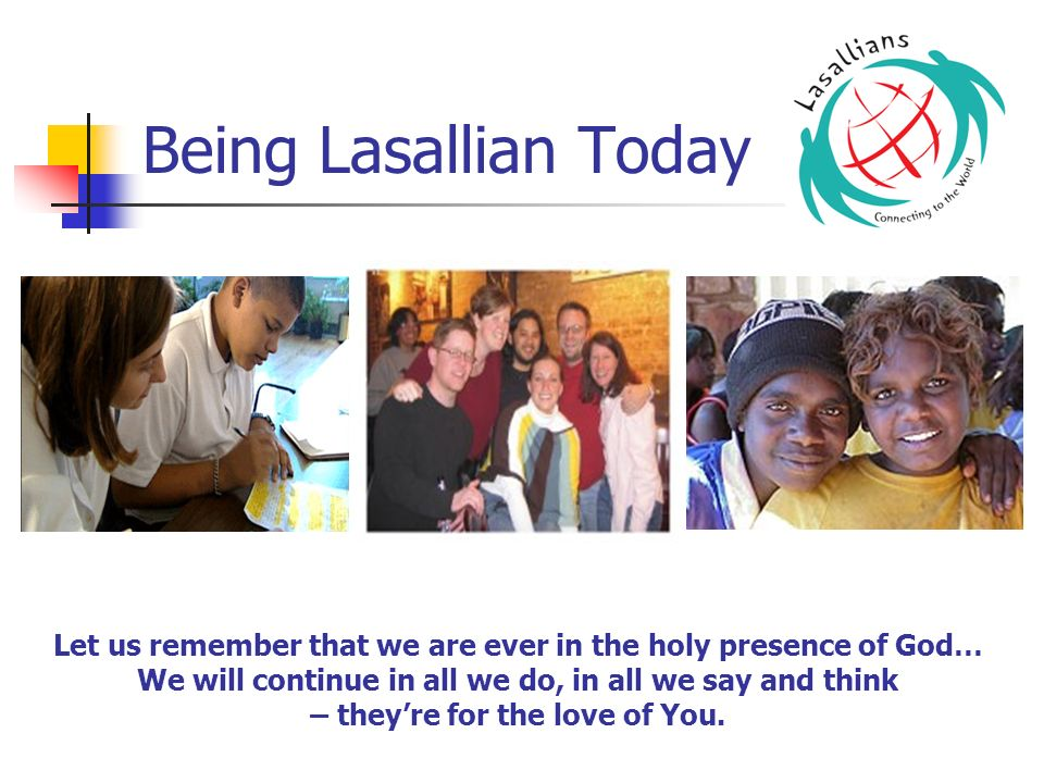 Being Lasallian Today Let us remember that we are ever in the holy presence of God… We will continue in all we do, in all we say and think.