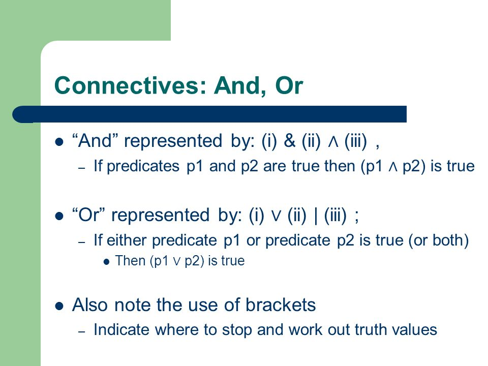 Connectives: And, Or And represented by: (i) & (ii) ∧ (iii) ,