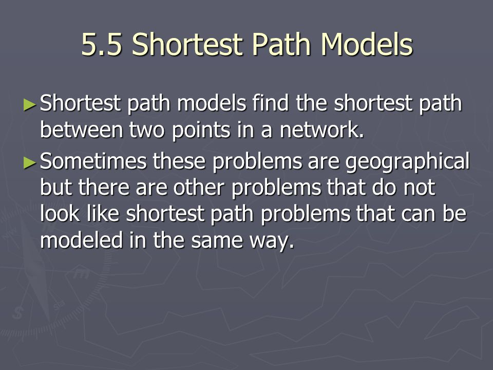 5.5 Shortest Path Models Shortest path models find the shortest path between two points in a network.