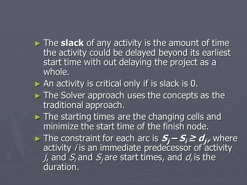 The slack of any activity is the amount of time the activity could be delayed beyond its earliest start time with out delaying the project as a whole.