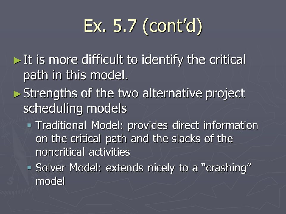 Ex. 5.7 (cont'd)It is more difficult to identify the critical path in this model. Strengths of the two alternative project scheduling models.