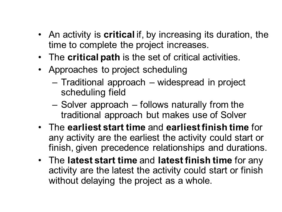 An activity is critical if, by increasing its duration, the time to complete the project increases.