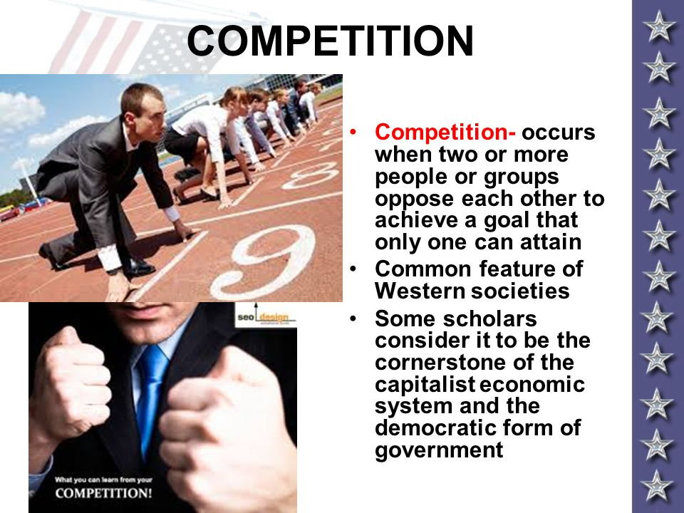 COMPETITION Competition- occurs when two or more people or groups oppose each other to achieve a goal that only one can attain.
