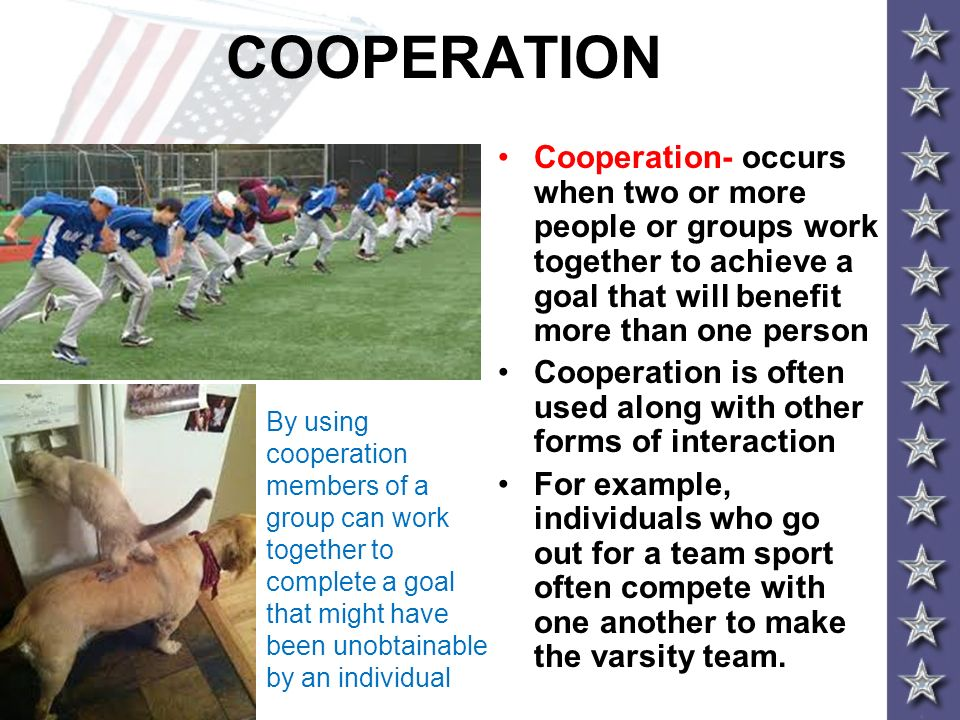 COOPERATION Cooperation- occurs when two or more people or groups work together to achieve a goal that will benefit more than one person.