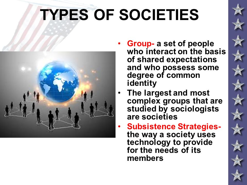 TYPES OF SOCIETIES Group- a set of people who interact on the basis of shared expectations and who possess some degree of common identity.