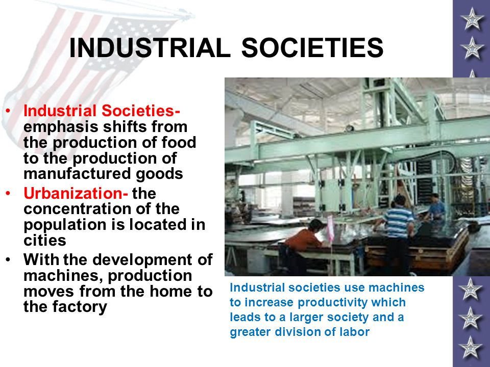 INDUSTRIAL SOCIETIES Industrial Societies- emphasis shifts from the production of food to the production of manufactured goods.