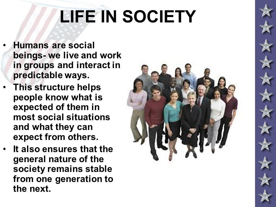 LIFE IN SOCIETY Humans are social beings- we live and work in groups and interact in predictable ways.