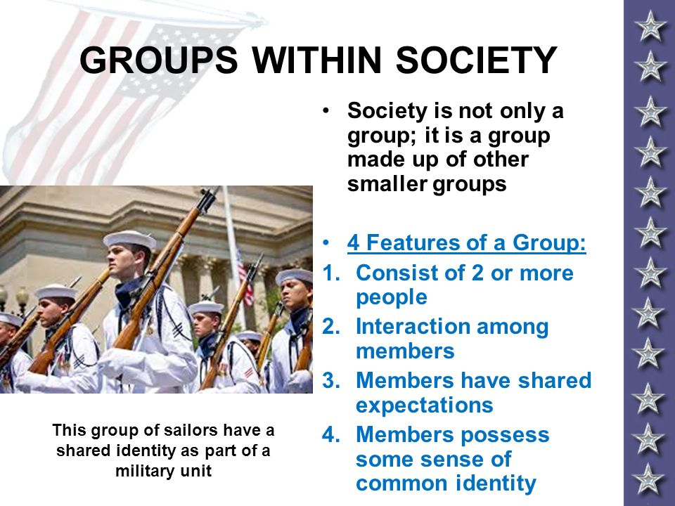 GROUPS WITHIN SOCIETY Society is not only a group; it is a group made up of other smaller groups. 4 Features of a Group: