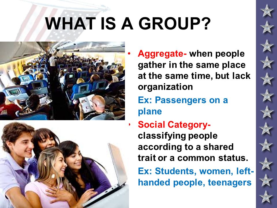 WHAT IS A GROUP Aggregate- when people gather in the same place at the same time, but lack organization.