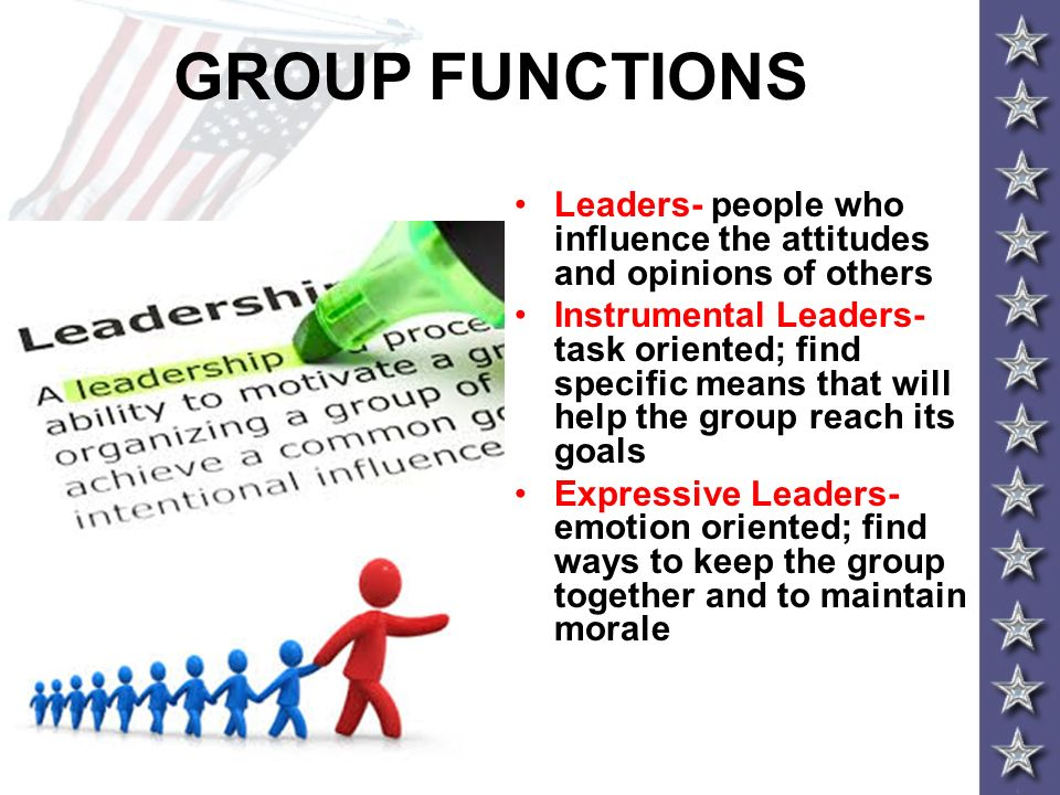 GROUP FUNCTIONS Leaders- people who influence the attitudes and opinions of others.